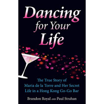 Dancing for Your Life: The True Story of Maria de la Torre and Her Secret Life in a Hong Kong Go-Go Bar by Brandon Royal, 9781897393000