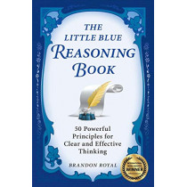 The Little Blue Reasoning Book: 50 Powerful Principles for Clear and Effective Thinking by Brandon Royal, 9781897393604