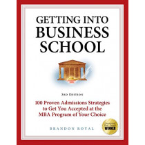 Secrets to Getting into Business School: 100 Proven Admissions Strategies to Get You Accepted at the MBA Program of Your Dreams by Brandon Royal, 9781897393802