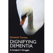 Dignifying Dementia: A Caregiver's Struggle by Elizabeth Tierney, 9781904887720
