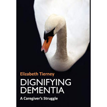Dignifying Dementia: A Caregiver's Struggle by Elizabeth Tierney, 9781904887881