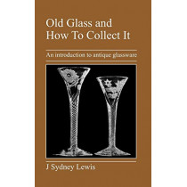 Old Glass and How To Collect It: An Introduction to Antique Glassware by J, Sydney Lewis, 9781905217427