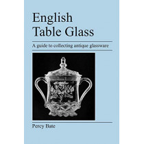 English Table Glass: A Guide to Collecting Antique Glassware by Percy Bate, 9781905217434