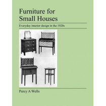 Furniture For Small Houses: Everyday Interior Design in the 1920s by Percy A Wells, 9781905217489