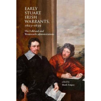 Early Stuart Irish Warrants 1623 - 1639: The Falkland and Wentworth Administrations by Mark Empey, 9781906865566