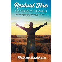 Revival Fire, 150 Years of Revivals, Spiritual Awakenings and Moves of the Holy Spirit: Days of Heaven on Earth! by Mathew Backholer, 9781907066061