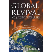 Global Revival, Worldwide Outpourings, Forty-three Visitations of the Holy Spirit: The Great Commission, Revivals in  Asia, Africa, Europe, North & South America, Australia and Oceania by Mathew Backholer, 9781907066078
