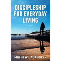 Discipleship for Everyday Living: Christian Growth: Following Jesus Christ and Making Disciples of All Nations: Firm Foundations, the Gospel, God's Will, Evangelism, Missions, Teaching, Doctrine and Ministry: Power of the Holy Spirit by Mathew Backholer,