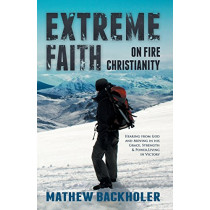 Extreme Faith, on Fire Christianity: Hearing from God and Moving in His Grace, Strength & Power  -  Living in Victory by Mathew Backholer, 9781907066160