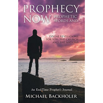Prophecy Now, Prophetic Words and Divine Revelations for You, the Church and the Nations: An End-time Prophet's Journal by Michael Backholer, 9781907066184