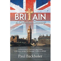 Britain, a Christian Country: A Nation Defined by Christianity and the Bible, and the Social Changes That Challenge This Biblical Heritage by Paul Backholer, 9781907066450