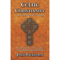 Celtic Christianity and the First Christian Kings in Britain: From Saint Patrick and St. Columba, to King Ethelbert and King Alfred by Paul Backholer, 9781907066474