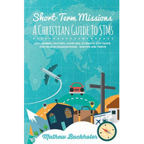 Short-Term Missions, A Christian Guide to STMs, for Leaders, Pastors, Churches, Students, STM Teams and Mission Organizations: Survive and Thrive! by Mathew Backholer, 9781907066498