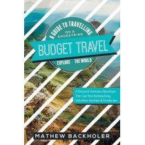 Budget Travel, a Guide to Travelling on a Shoestring, Explore the World, a Discount Overseas Adventure Trip: Gap Year, Backpacking, Volunteer-Vacation & Overlander by Mathew Backholer, 9781907066542