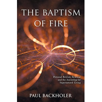 The Baptism of Fire, Personal Revival:: Renewal and the Anointing for Supernatural Living by Paul Backholer, 9781907066566