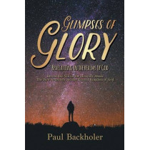 Glimpses of Glory, Revelations in the Realms of God: Beyond the Veil in the Heavenly Abode, the New Jerusalem and the Eternal Kingdom of God by Paul Backholer, 9781907066580