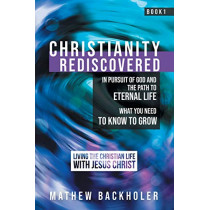 Christianity Rediscovered, in Pursuit of God and the Path to Eternal Life: What you Need to Know to Grow, Living the Christian Life with Jesus Christ, Book 1 by Mathew Backholer, 9781907066627
