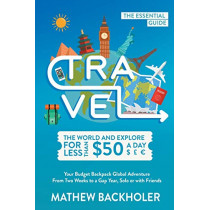 Travel the World and Explore for Less Than $50 a Day, the Essential Guide: Your Budget Backpack Global Adventure, from Two Weeks to a Gap Year, Solo or with Friends by Mathew Backholer, 9781907066740