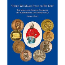 """""""Here We Make Italy or We Die"""": The Medals of Giuseppe Garibaldi, the Risogimento and Modern Italy by Jermone J. Platt, 9781907427848"""