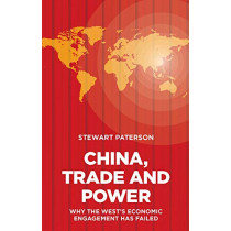 China, Trade and Power: Why the West's Economic Engagement Has Failed by Stewart Paterson, 9781907994814