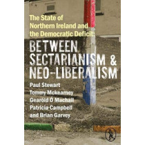 The State of Northern Ireland and the Democratic Deficit: Between Sectarianism and Neo-Liberalism by Paul Stewart, 9781908251961