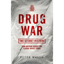 Drug War: The Secret History by Peter Walsh, 9781908479914