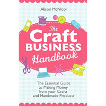 The Craft Business Handbook - The Essential Guide To Making Money from Your Crafts and Handmade Products by Alison McNicol, 9781908707017