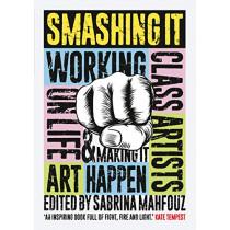 Smashing It: Working Class Artists on Life, Art and Making It Happen by Sabrina Mahfouz, 9781908906403
