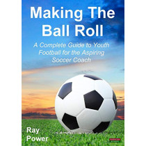 Making the Ball Roll: A Complete Guide to Youth Football for the Aspiring Soccer Coach, 9781909125520