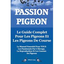 Passion Pigeon. Le guide complet pour les pigeons et les pigeons de course. Le manuel essentiel pour TOUS les passionnes par l'elevage, la reproduction et les courses de pigeons. by Elliott Lang, 9781909151789