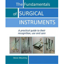 Fundamentals of Surgical Instruments: A Practical Guide to their Recognition, Use & Care by Steve Moutrey, 9781910079553