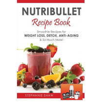 Nutribullet Recipe Book: Smoothie Recipes for Weight-Loss, Detox, Anti-Aging & So Much More! by Stephanie Shaw, 9781910175224