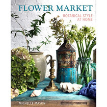 Flower Market: Botanical Style at Home by Michelle Mason, 9781910258200