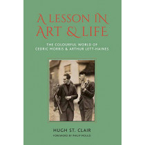 A Lesson in Art and Life: The Colourful World of Cedric Morris and Arthur Lett Haines by Hugh St Clair, 9781910258361