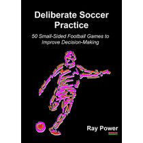 Deliberate Soccer Practice: 50 Small-Sided Football Games to Improve Decision-Making by Ray Power, 9781910515716