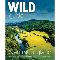 Wild Guide Central England: Adventures in the Peak District, Cotswolds, Midlands, Wye Valley, Welsh Marches and Lincolnshire Coast by Nikki Squires, 9781910636206