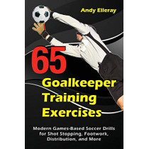 65 Goalkeeper Training Exercises: Modern Games-Based Soccer Drills for Shot Stopping, Footwork, Distribution, and More by Andy Elleray, 9781910773444