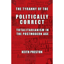 The Tyranny of the Politically Correct: Totalitarianism in the Postmodern Age by Keith Preston, 9781910881163