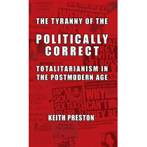 The Tyranny of the Politically Correct: Totalitarianism in the Postmodern Age by Keith Preston, 9781910881330