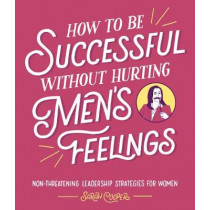 How to Be Successful Without Hurting Men's Feelings: Non-threatening Leadership Strategies for Women by Sarah Cooper, 9781910931202