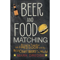 Beer and Food Matching: Bringing Together the Finest Food and the Best Craft Beers in the World by Mark Dredge, 9781911026495