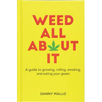 Weed All About It: A Guide to Growing, Rolling, Smoking, and Eating Your Green by Danny Mallo, 9781911026655