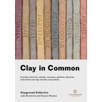 Clay in Common: A project book for schools, museums, galleries, libraries and artists and clay activists everywhere: 2018 by Julia Rowntree, 9781911193425