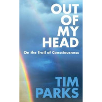 Out of My Head: On the Trail of Consciousness by Tim Parks, 9781911215714