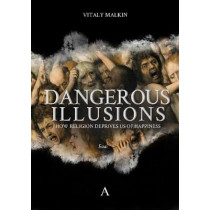 Dangerous Illusions: How Religion Deprives Us Of Happiness by Vitaly Malkin, 9781911350286