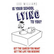 Is Your School Lying to You? Get the Career You Want, Get the Life You Deserve by Edd Williams, 9781911383123