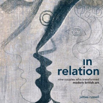 In Relation: Nine Couples who transformed modern British Art by James Russell, 9781911408321