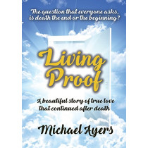Living Proof: My true love story uninterrupted by death by Michael Ayers, 9781911425502