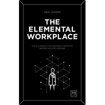 The Elemental Workplace: The 12 elements for creating a fantastic workplace for everyone by Neil Usher, 9781911498643