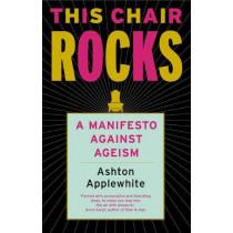 This Chair Rocks: A Manifesto Against Ageism by Ashton Applewhite, 9781911545262